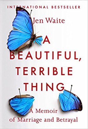 A Beautiful, Terrible Thing by Jen Waite A Memoir of Marriage and Betrayal